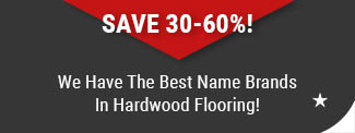 We Have the Best Name Brands in Hardwood Flooring styles save 30-60%